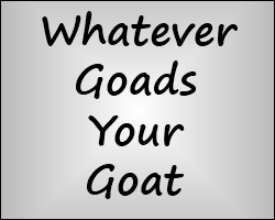 Play Whatever Goads Your Goat